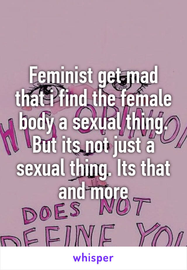 Feminist get mad that i find the female body a sexual thing. But its not just a sexual thing. Its that and more