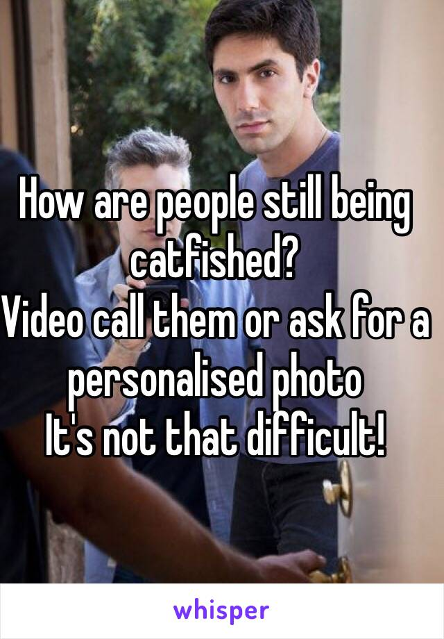 How are people still being catfished?  Video call them or ask for a personalised photo  It's not that difficult!
