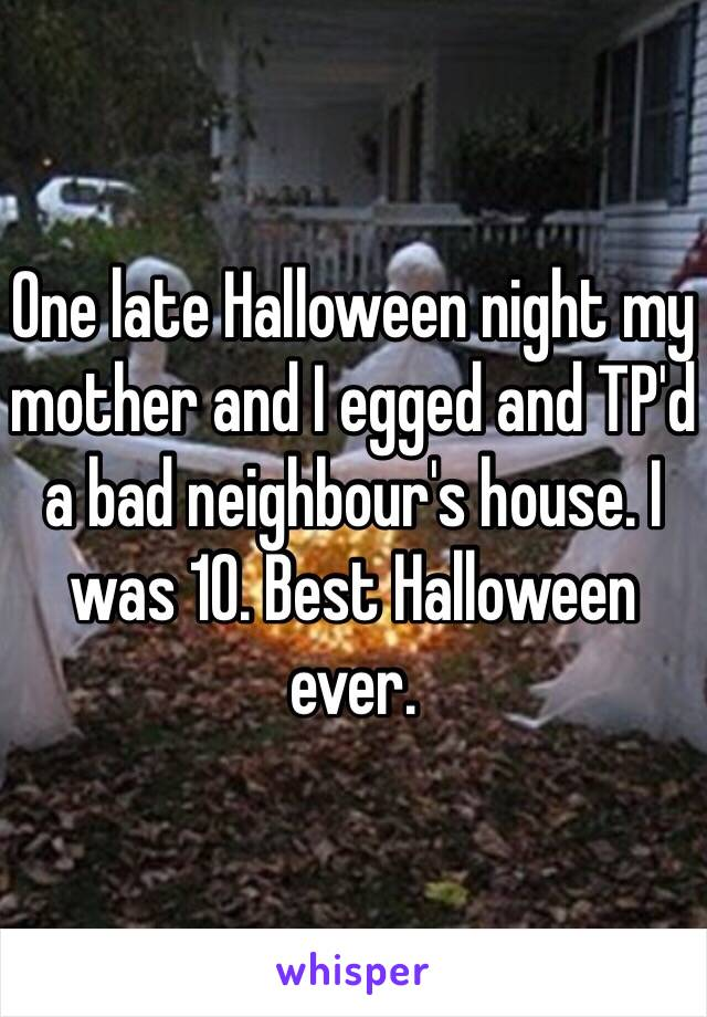 One late Halloween night my mother and I egged and TP'd a bad neighbour's house. I was 10. Best Halloween ever.