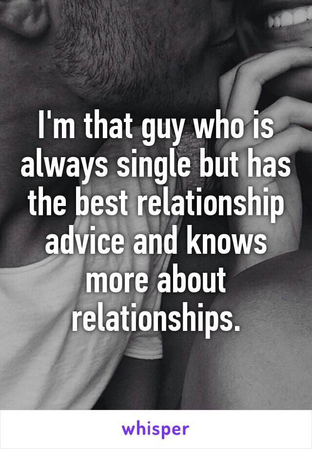 I'm that guy who is always single but has the best relationship advice and knows more about relationships.