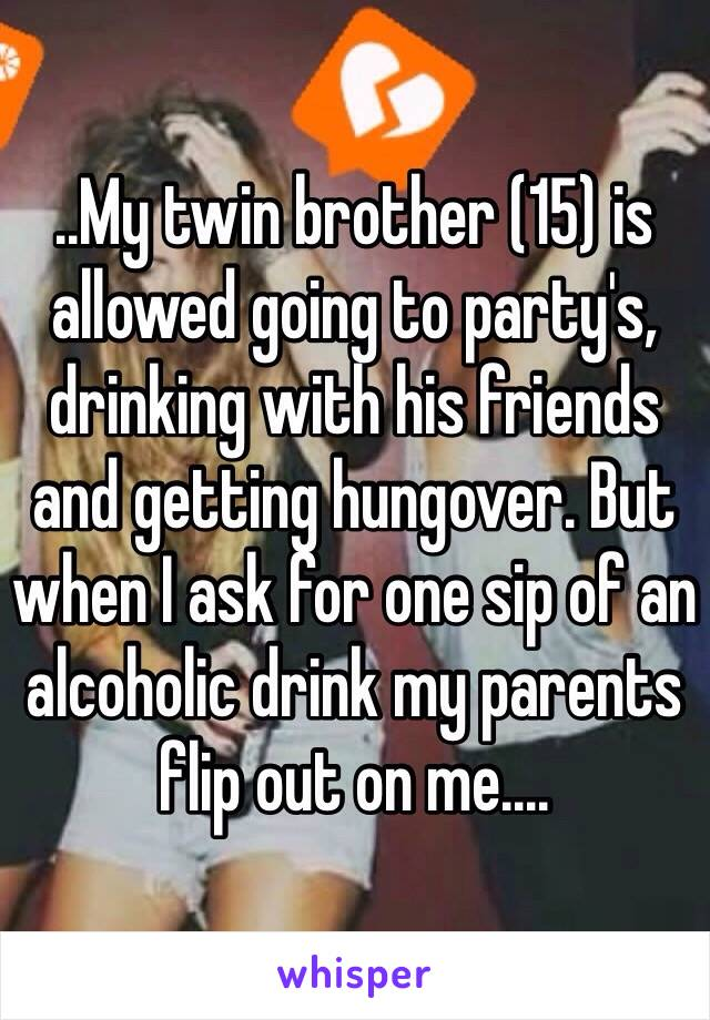 ..My twin brother (15) is allowed going to party's, drinking with his friends and getting hungover. But when I ask for one sip of an alcoholic drink my parents flip out on me....