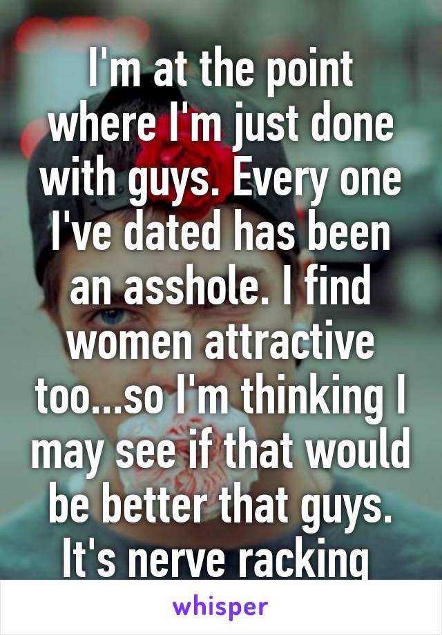 I'm at the point where I'm just done with guys. Every one I've dated has been an asshole. I find women attractive too...so I'm thinking I may see if that would be better that guys. It's nerve racking