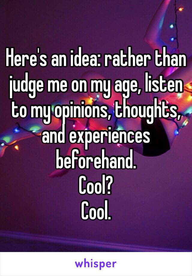 Here's an idea: rather than judge me on my age, listen to my opinions, thoughts, and experiences beforehand. Cool? Cool.