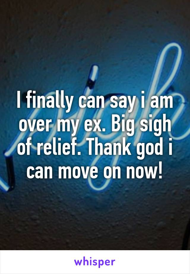 I finally can say i am over my ex. Big sigh of relief. Thank god i can move on now!