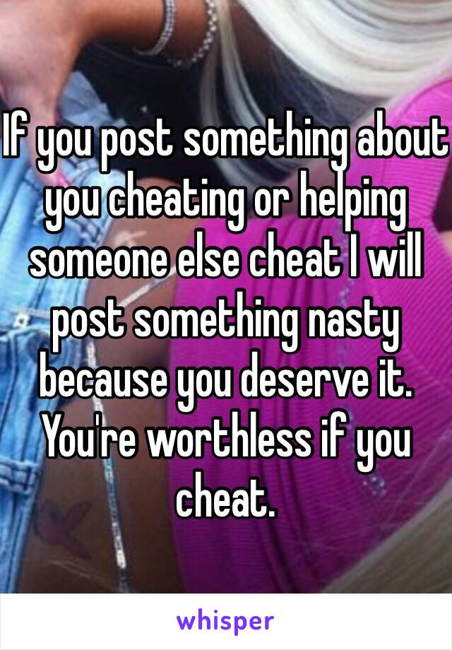 If you post something about you cheating or helping someone else cheat I will post something nasty because you deserve it. You're worthless if you cheat.