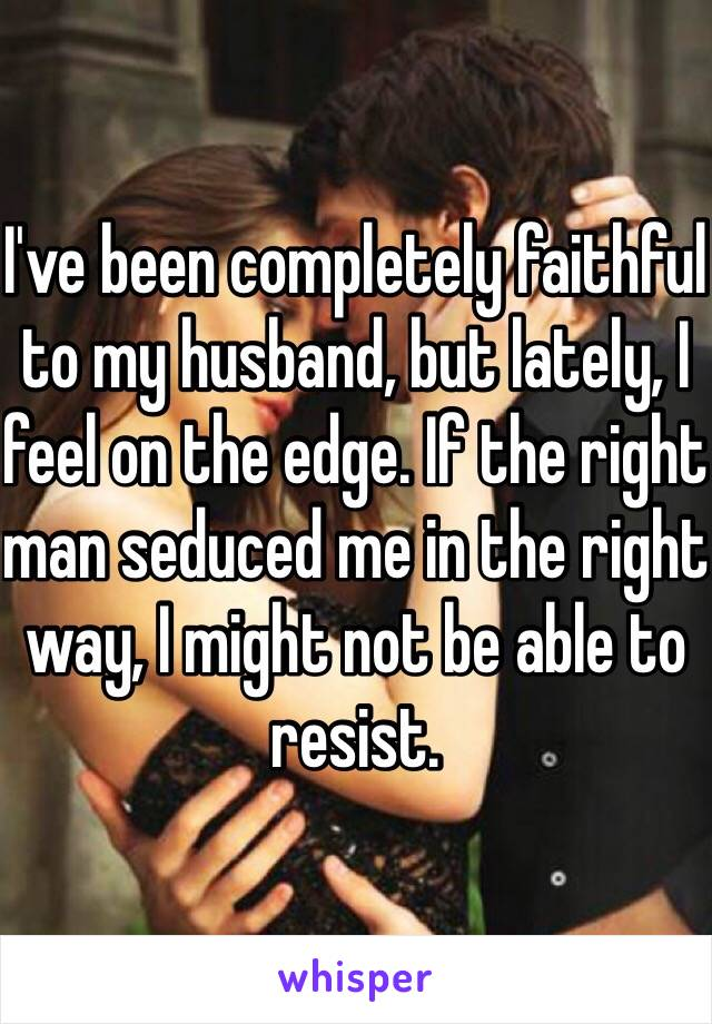 I've been completely faithful to my husband, but lately, I feel on the edge. If the right man seduced me in the right way, I might not be able to resist.