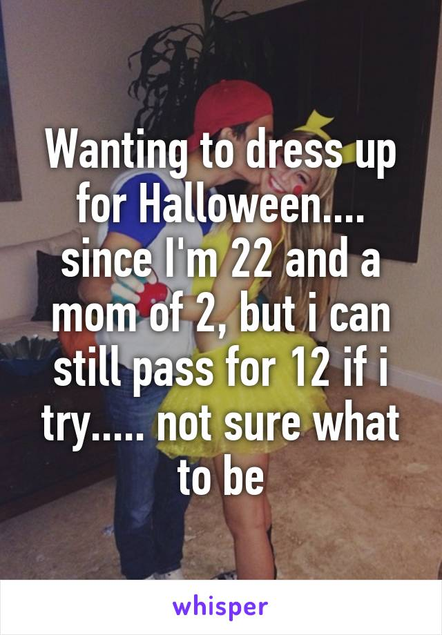 Wanting to dress up for Halloween.... since I'm 22 and a mom of 2, but i can still pass for 12 if i try..... not sure what to be