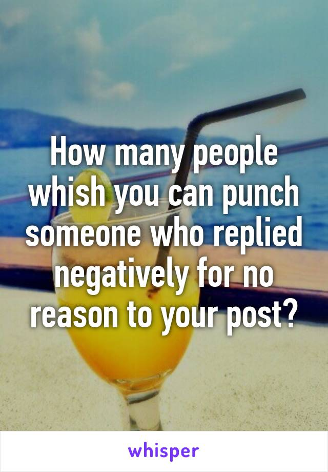 How many people whish you can punch someone who replied negatively for no reason to your post?