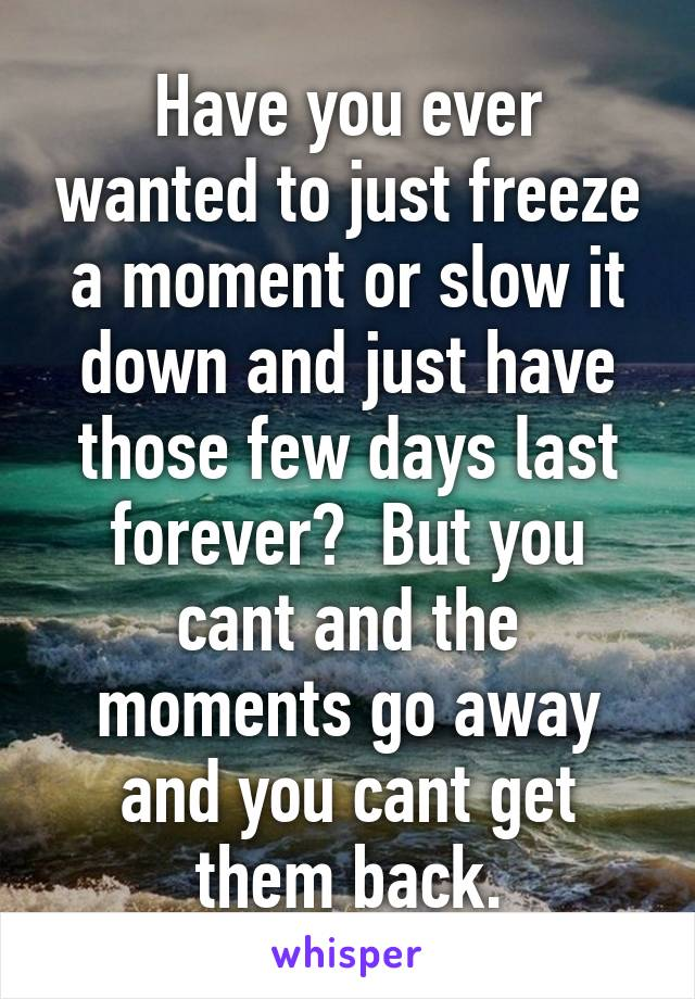 Have you ever wanted to just freeze a moment or slow it down and just have those few days last forever?  But you cant and the moments go away and you cant get them back.