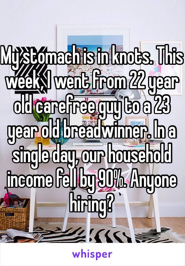 My stomach is in knots. This week, I went from 22 year old carefree guy to a 23 year old breadwinner. In a single day, our household income fell by 90%. Anyone hiring?