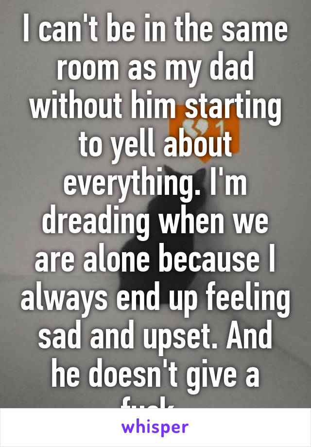 I can't be in the same room as my dad without him starting to yell about everything. I'm dreading when we are alone because I always end up feeling sad and upset. And he doesn't give a fuck.