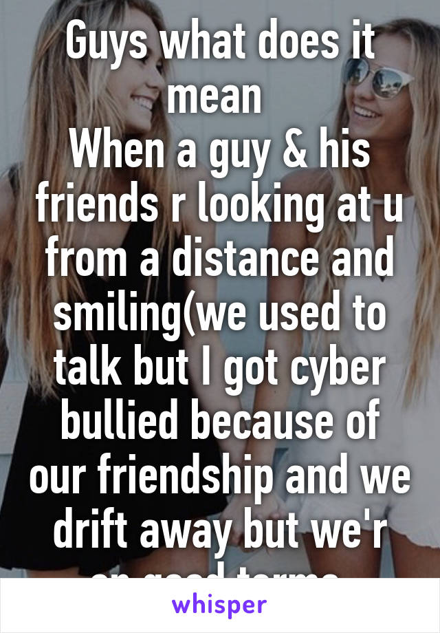 Guys what does it mean  When a guy & his friends r looking at u from a distance and smiling(we used to talk but I got cyber bullied because of our friendship and we drift away but we'r on good terms