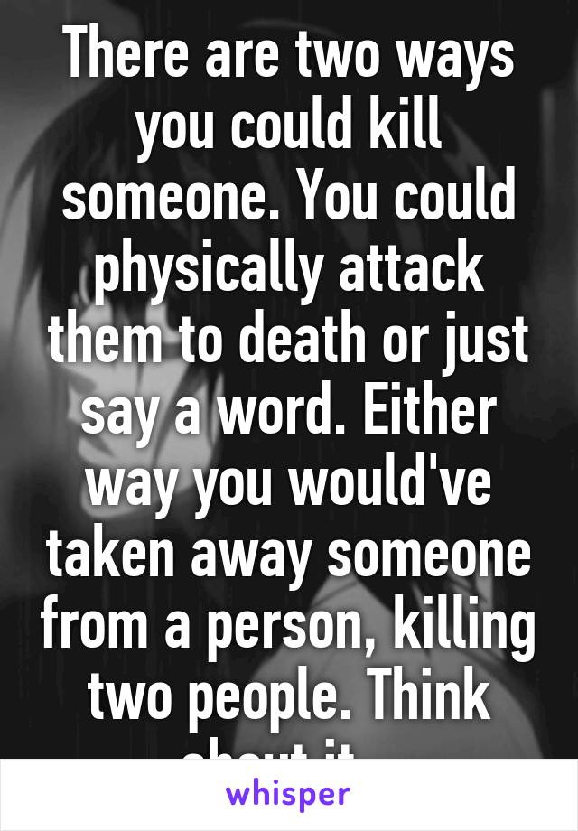There are two ways you could kill someone. You could physically attack them to death or just say a word. Either way you would've taken away someone from a person, killing two people. Think about it...