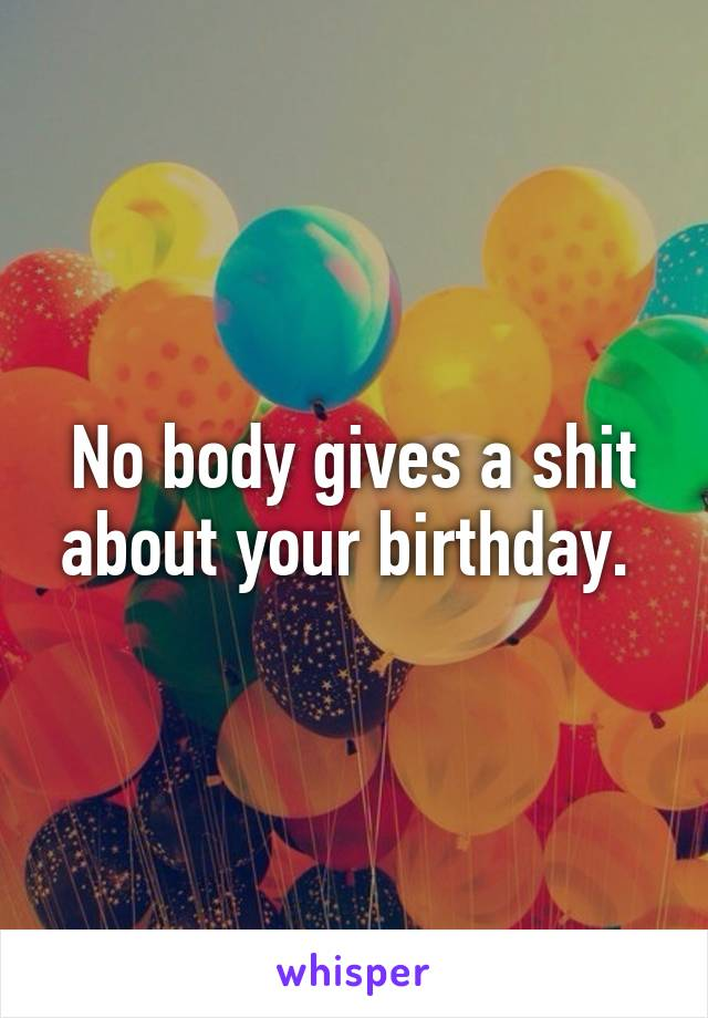 No body gives a shit about your birthday.