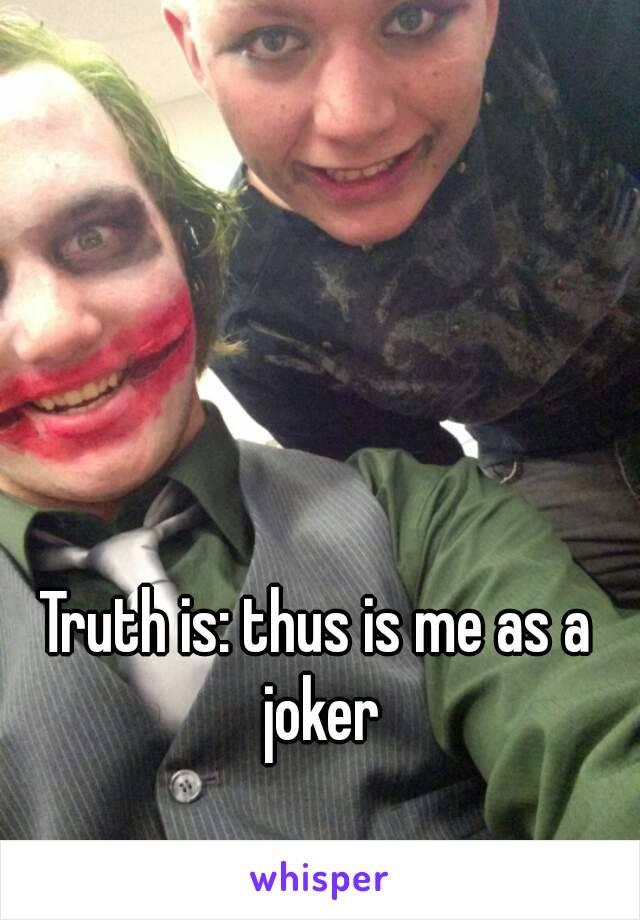 Truth is: thus is me as a joker