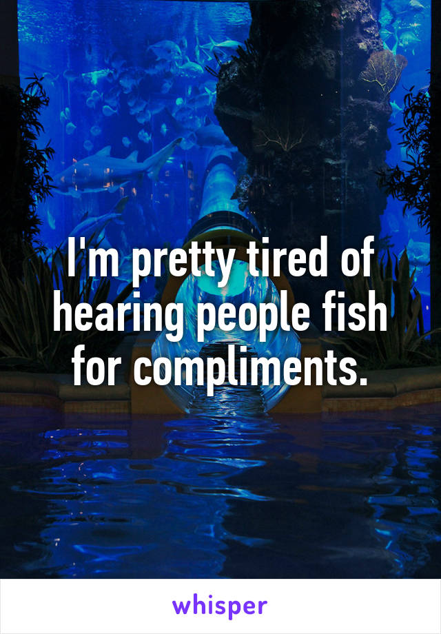 I'm pretty tired of hearing people fish for compliments.