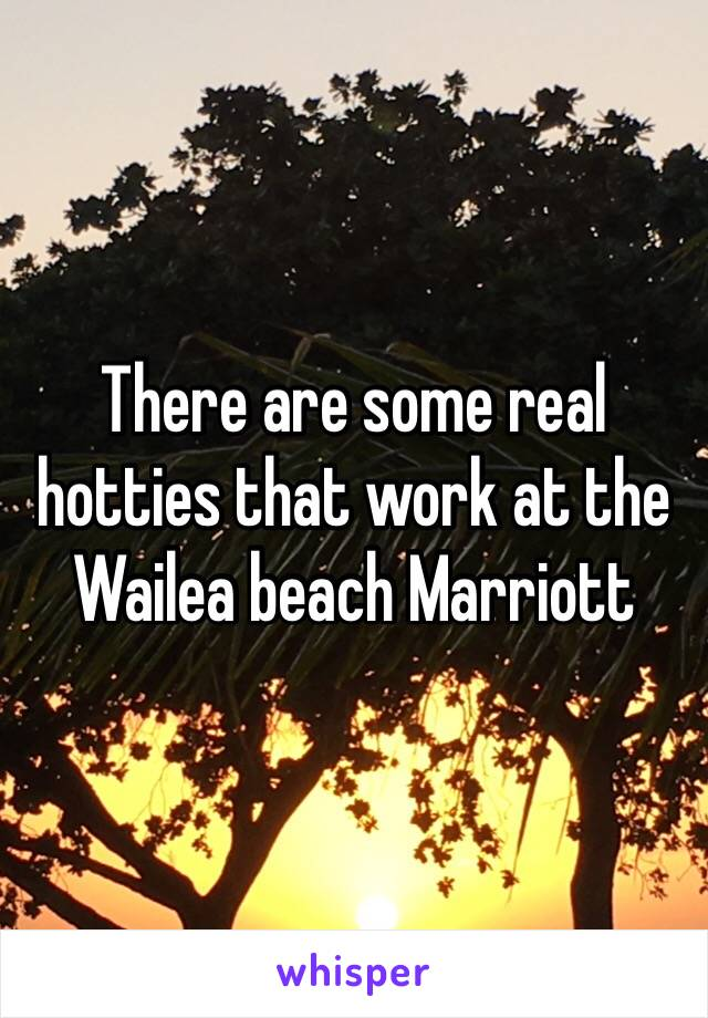 There are some real hotties that work at the Wailea beach Marriott