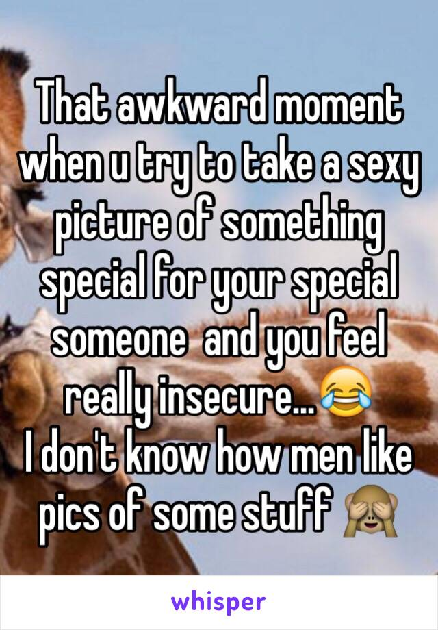 That awkward moment when u try to take a sexy picture of something special for your special someone  and you feel really insecure...😂 I don't know how men like pics of some stuff 🙈