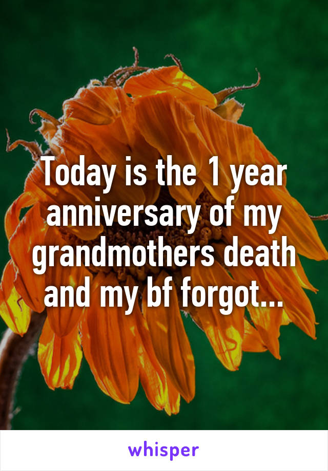 Today is the 1 year anniversary of my grandmothers death and my bf forgot...
