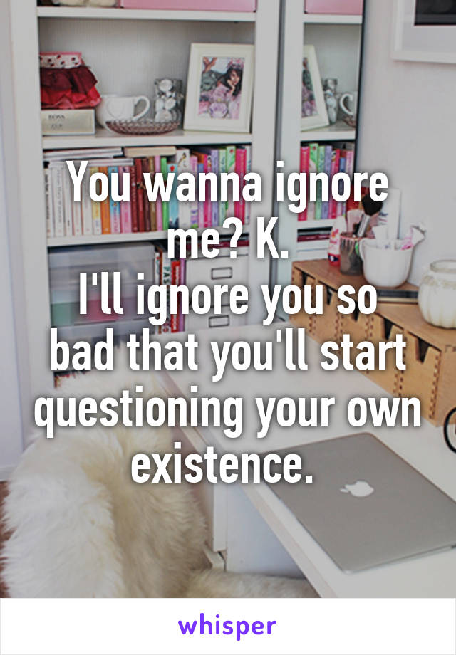 You wanna ignore me? K. I'll ignore you so bad that you'll start questioning your own existence.