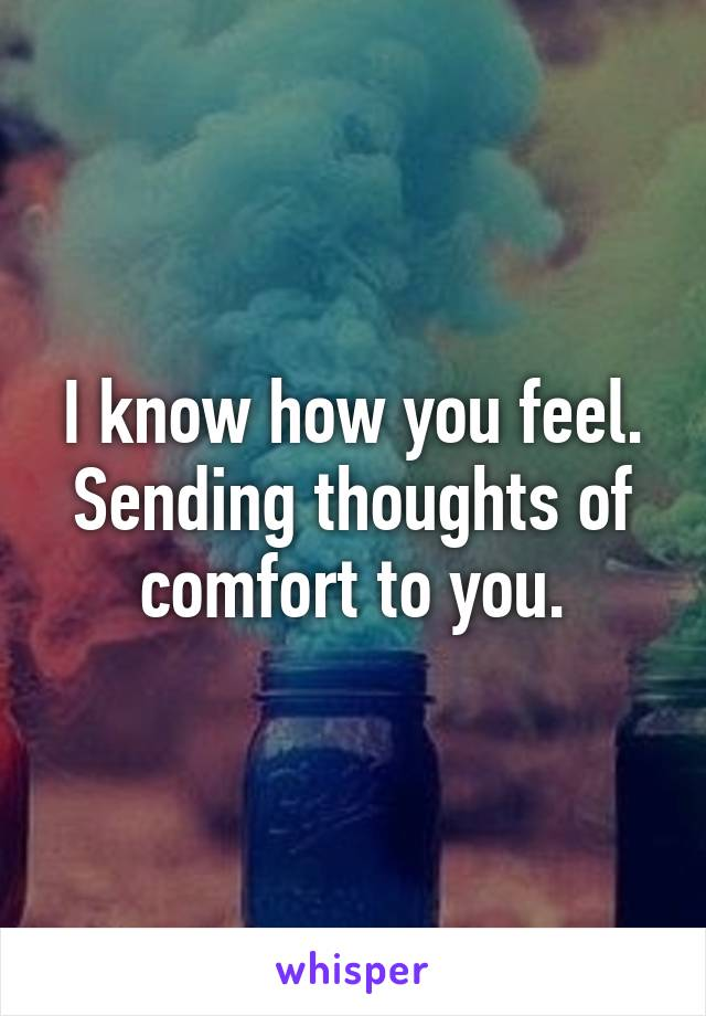 I know how you feel. Sending thoughts of comfort to you.