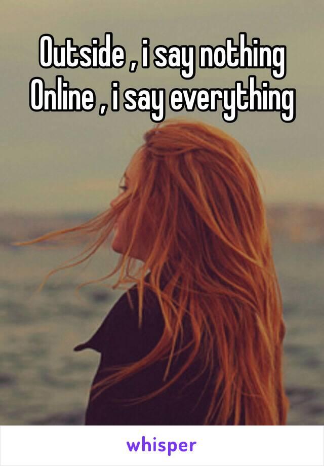 Outside , i say nothing Online , i say everything