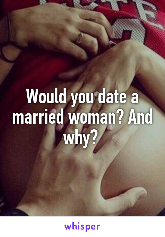 Would you date a married woman? And why?