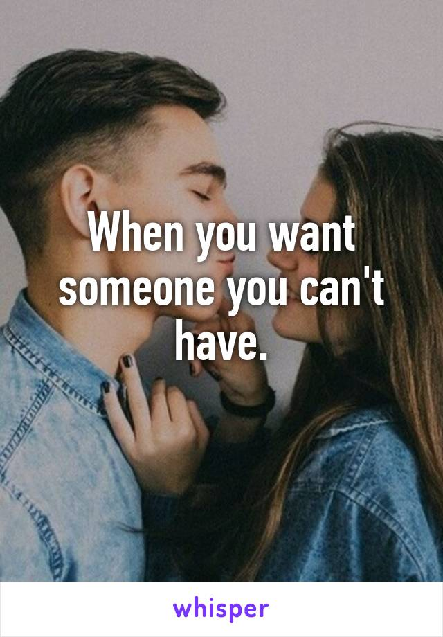 When you want someone you can't have.