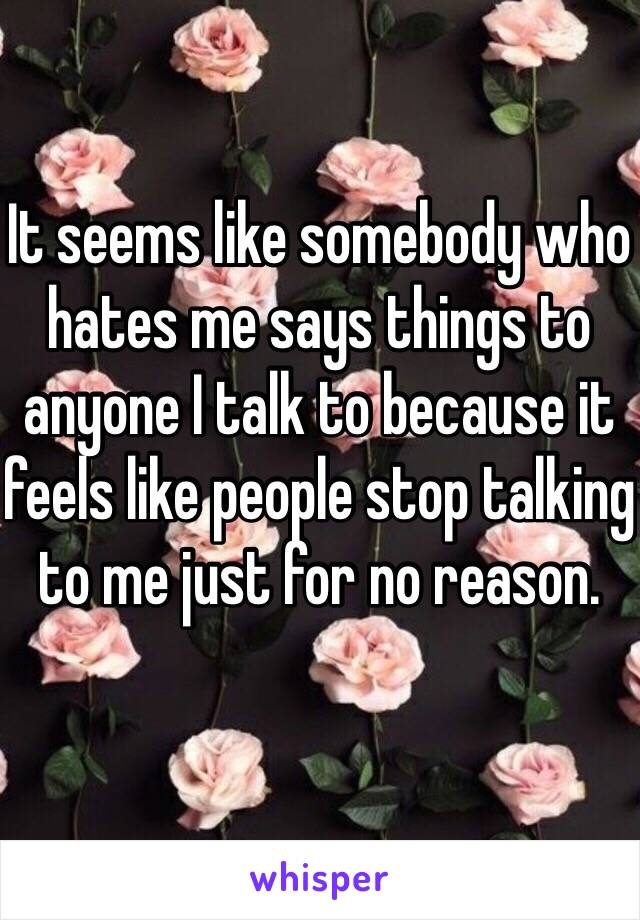 It seems like somebody who hates me says things to anyone I talk to because it feels like people stop talking to me just for no reason.