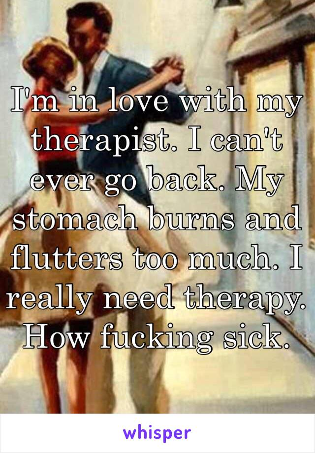 I'm in love with my therapist. I can't ever go back. My stomach burns and flutters too much. I really need therapy. How fucking sick.