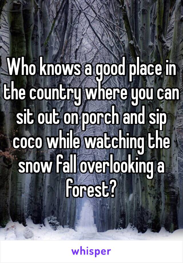 Who knows a good place in the country where you can sit out on porch and sip coco while watching the snow fall overlooking a forest?