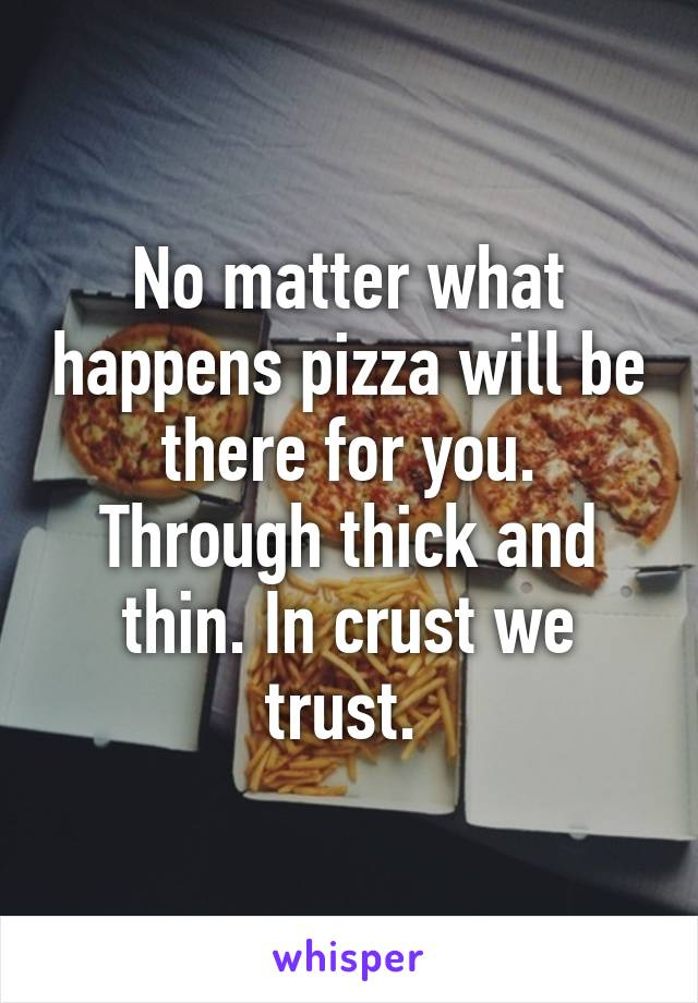 No matter what happens pizza will be there for you. Through thick and thin. In crust we trust.