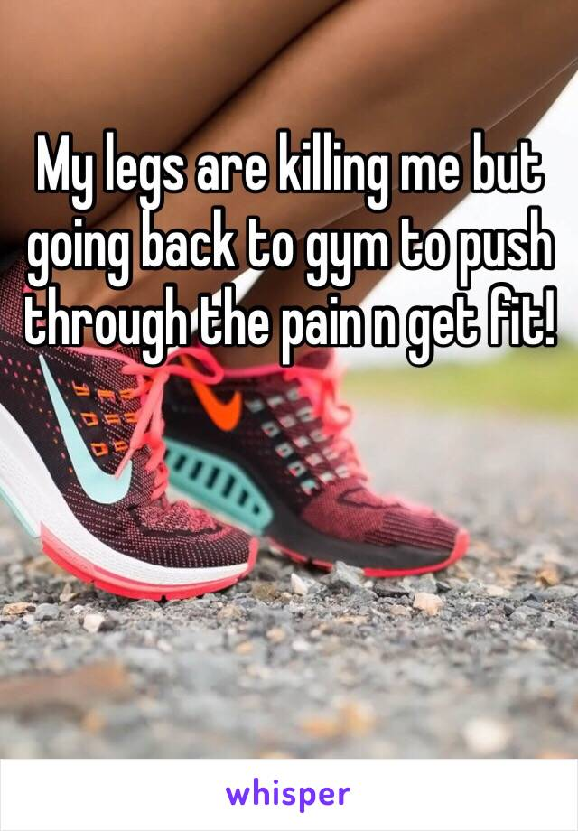 My legs are killing me but going back to gym to push through the pain n get fit!