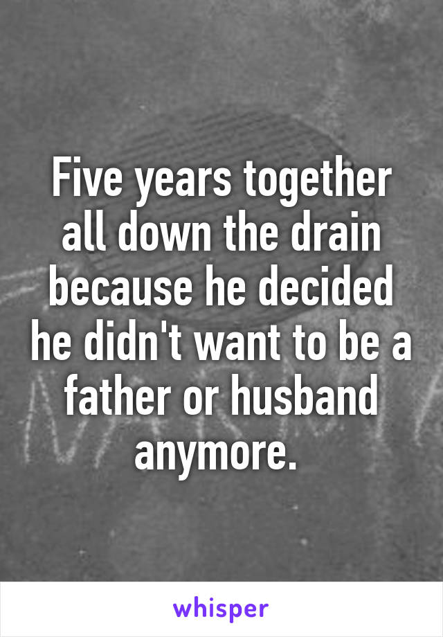 Five years together all down the drain because he decided he didn't want to be a father or husband anymore.