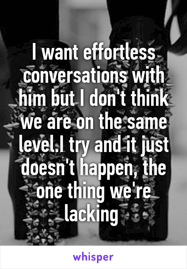 I want effortless conversations with him but I don't think we are on the same level.I try and it just doesn't happen, the one thing we're lacking
