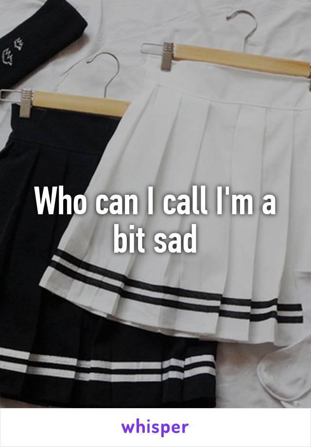 Who can I call I'm a bit sad