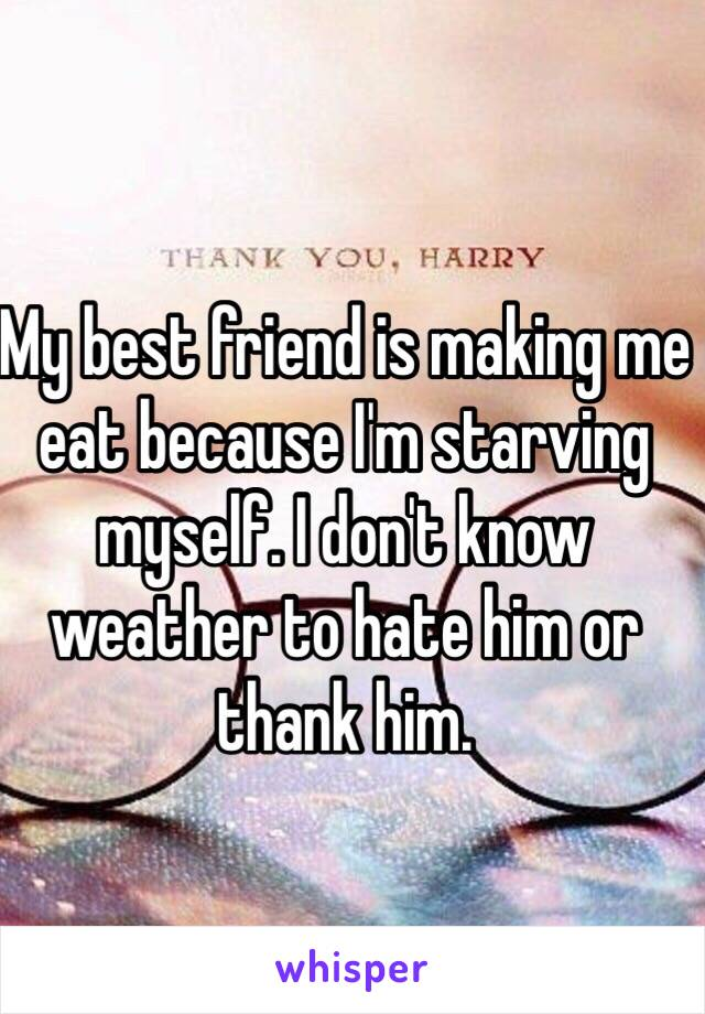 My best friend is making me eat because I'm starving myself. I don't know weather to hate him or thank him.