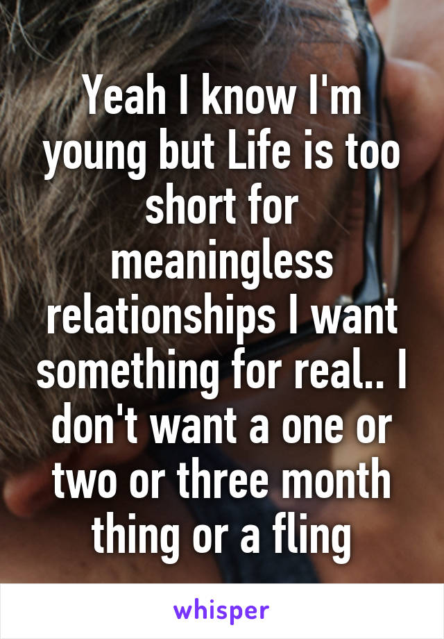 Yeah I know I'm young but Life is too short for meaningless relationships I want something for real.. I don't want a one or two or three month thing or a fling