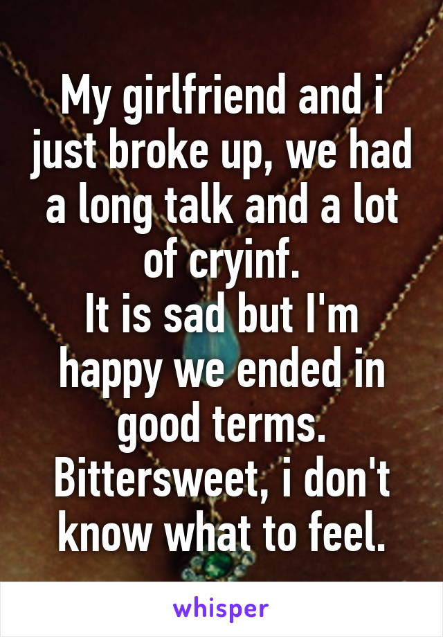 My girlfriend and i just broke up, we had a long talk and a lot of cryinf. It is sad but I'm happy we ended in good terms. Bittersweet, i don't know what to feel.