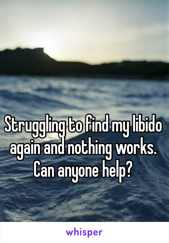 Struggling to find my libido again and nothing works. Can anyone help?