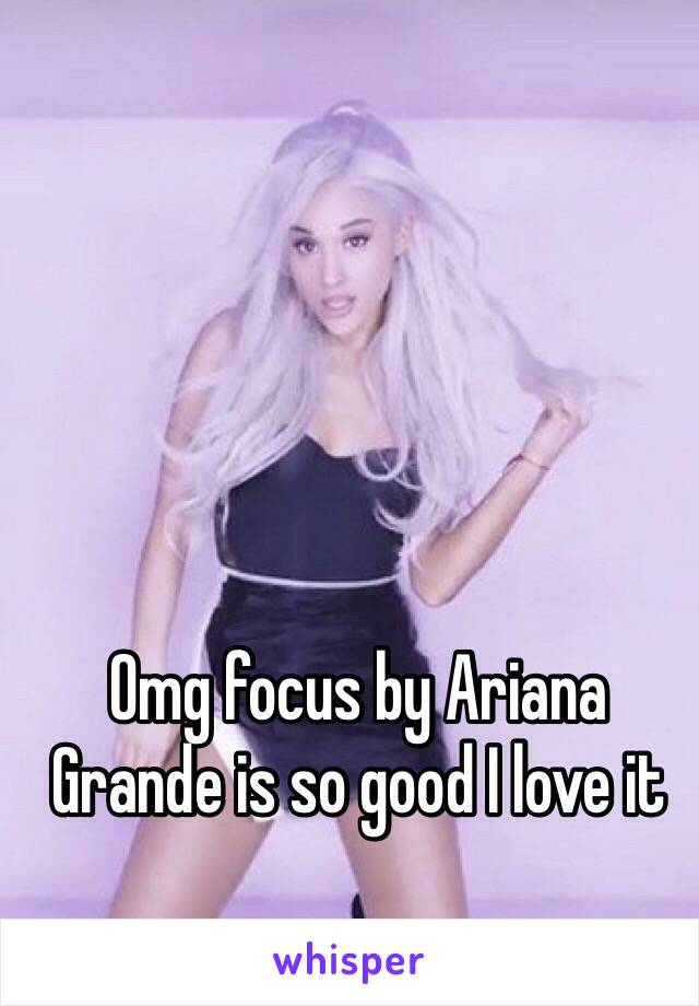 Omg focus by Ariana Grande is so good I love it