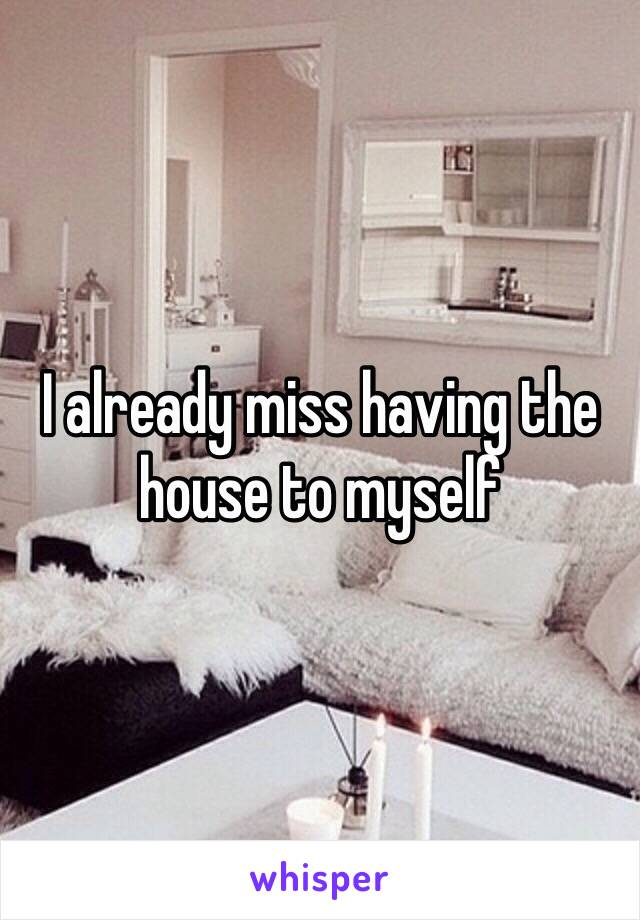 I already miss having the house to myself
