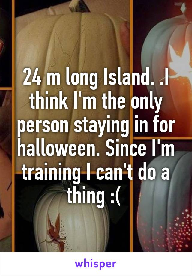 24 m long Island. .I think I'm the only person staying in for halloween. Since I'm training I can't do a thing :(