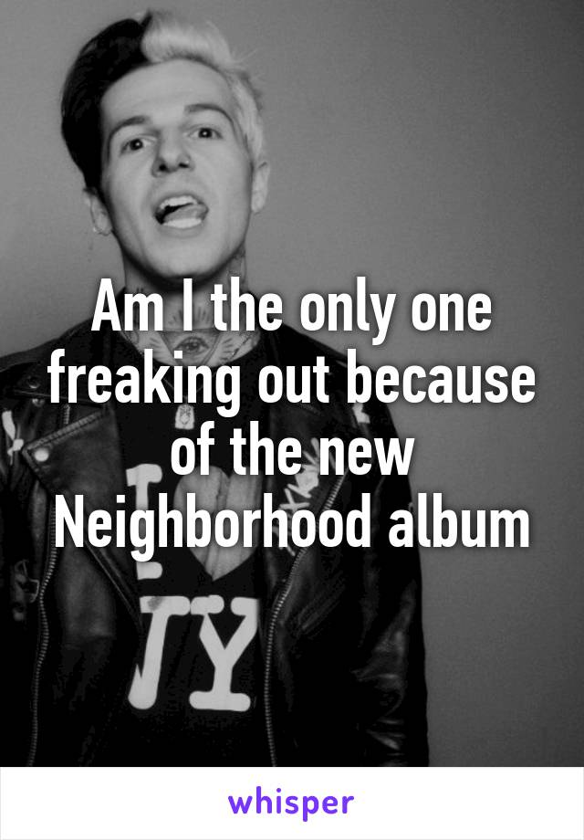 Am I the only one freaking out because of the new Neighborhood album