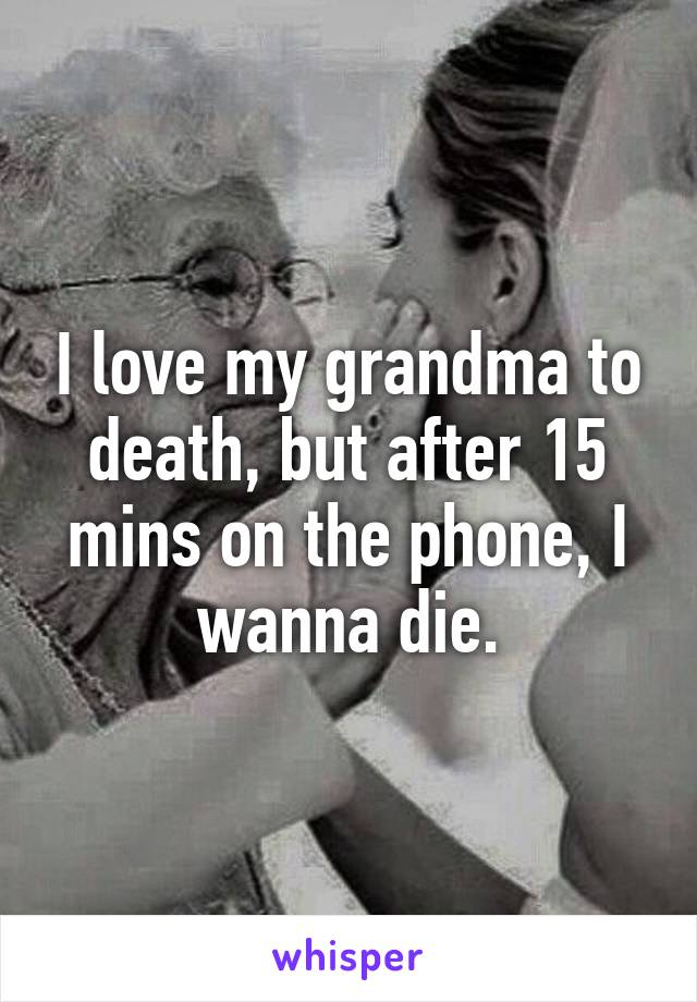 I love my grandma to death, but after 15 mins on the phone, I wanna die.