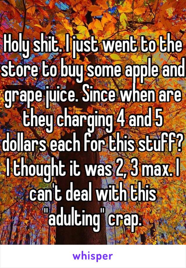 """Holy shit. I just went to the store to buy some apple and grape juice. Since when are they charging 4 and 5 dollars each for this stuff? I thought it was 2, 3 max. I can't deal with this """"adulting"""" crap."""