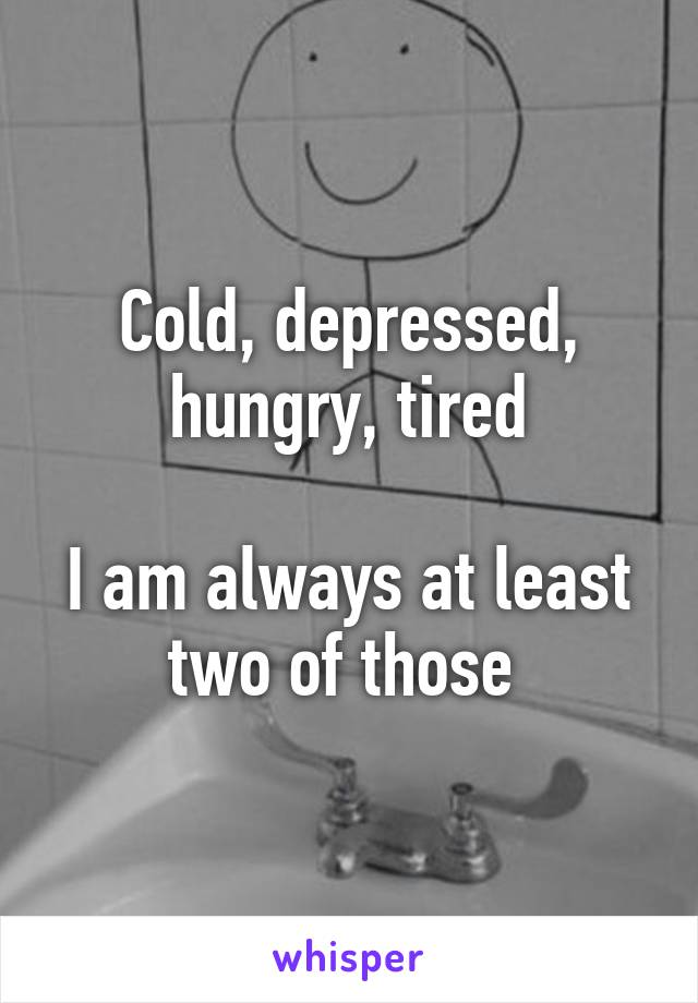 Cold, depressed, hungry, tired  I am always at least two of those