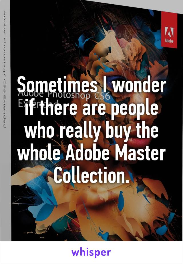 Sometimes I wonder if there are people who really buy the whole Adobe Master Collection.