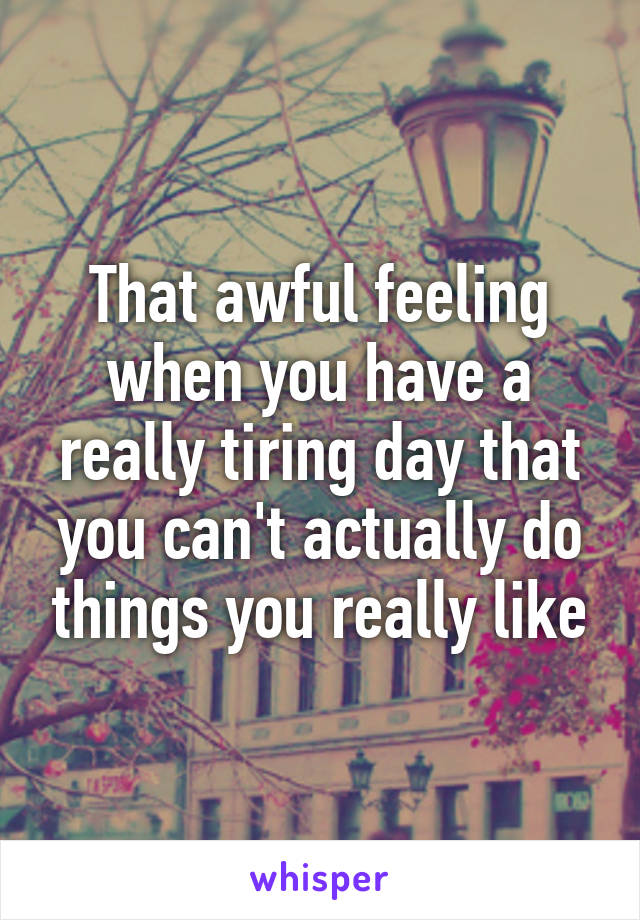 That awful feeling when you have a really tiring day that you can't actually do things you really like