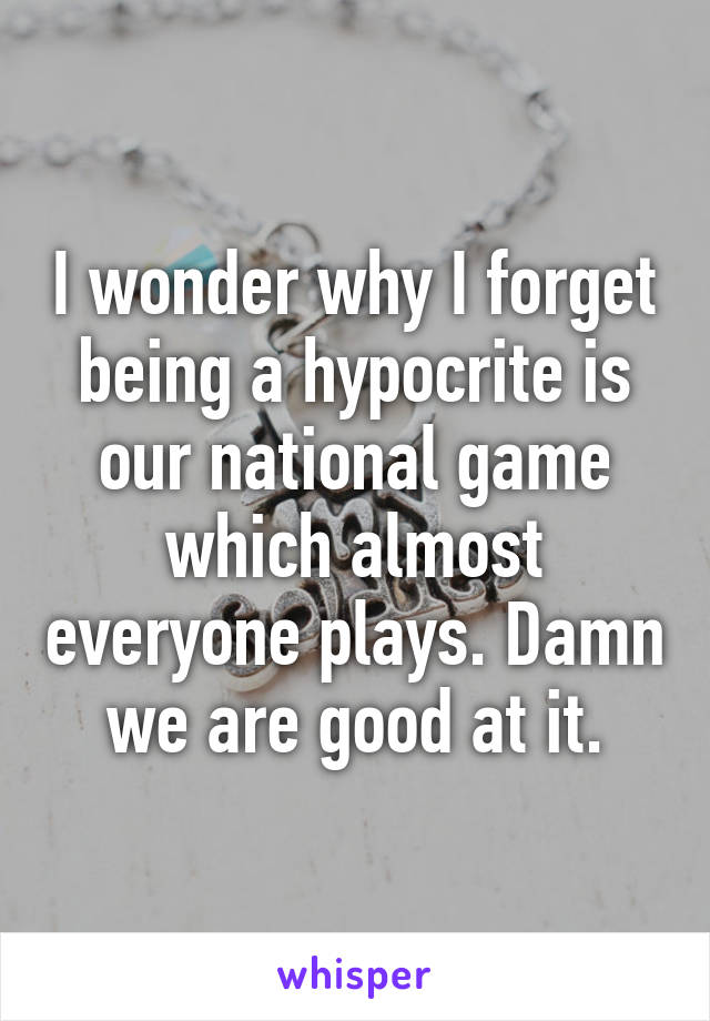 I wonder why I forget being a hypocrite is our national game which almost everyone plays. Damn we are good at it.